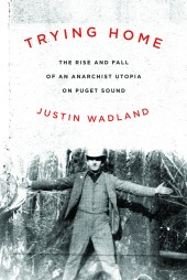 Trying Home: the rise and fall of an anarchist utopia on Puget Sound by Justin Wadland